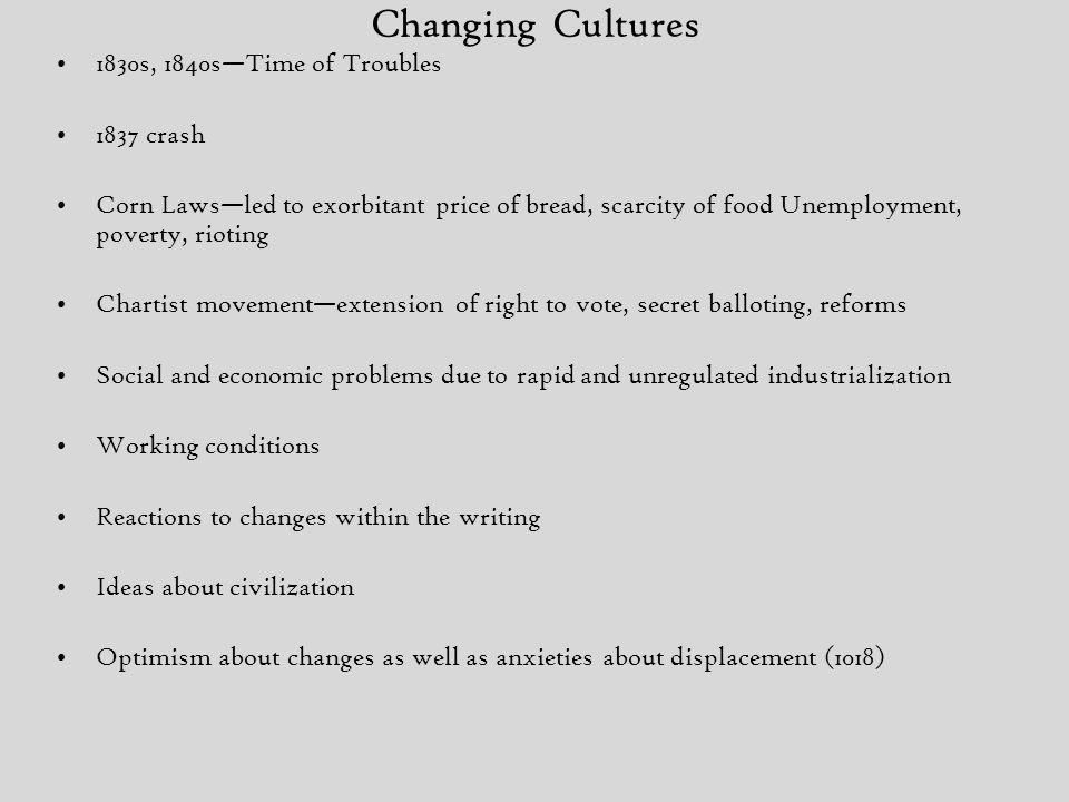 Changing Cultures 1830s, 1840s—Time of Troubles 1837 crash Corn Laws—led to exorbitant price of bread, scarcity of food Unemployment, poverty, rioting Chartist movement—extension of right to vote, secret balloting, reforms Social and economic problems due to rapid and unregulated industrialization Working conditions Reactions to changes within the writing Ideas about civilization Optimism about changes as well as anxieties about displacement (1018)