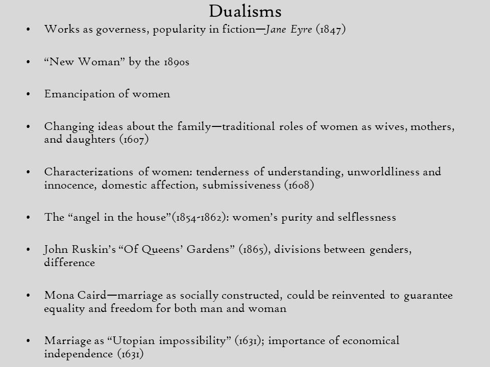 Dualisms Works as governess, popularity in fiction— Jane Eyre (1847) New Woman by the 1890s Emancipation of women Changing ideas about the family—traditional roles of women as wives, mothers, and daughters (1607) Characterizations of women: tenderness of understanding, unworldliness and innocence, domestic affection, submissiveness (1608) The angel in the house (1854-1862): women's purity and selflessness John Ruskin's Of Queens' Gardens (1865), divisions between genders, difference Mona Caird—marriage as socially constructed, could be reinvented to guarantee equality and freedom for both man and woman Marriage as Utopian impossibility (1631); importance of economical independence (1631)