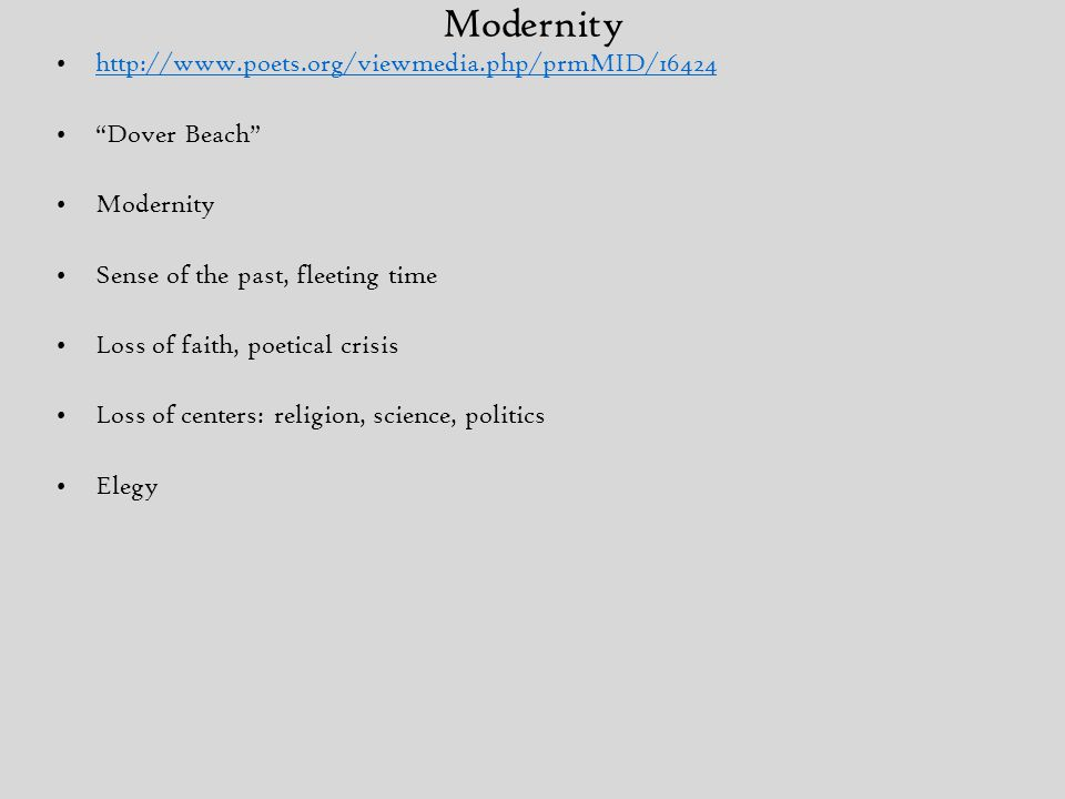 Modernity http://www.poets.org/viewmedia.php/prmMID/16424 Dover Beach Modernity Sense of the past, fleeting time Loss of faith, poetical crisis Loss of centers: religion, science, politics Elegy