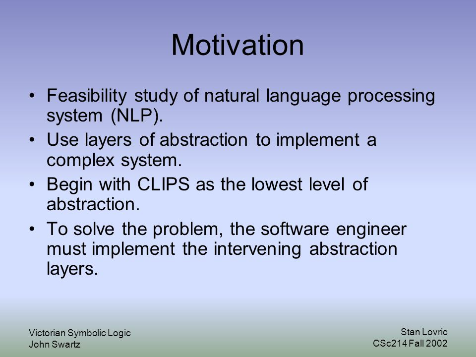 Stan Lovric CSc214 Fall 2002 Victorian Symbolic Logic John Swartz Motivation Feasibility study of natural language processing system (NLP).