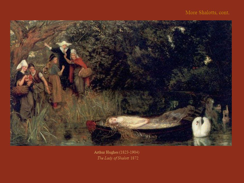 More Shalotts, cont. Arthur Hughes (1823-1904) The Lady of Shalott 1872