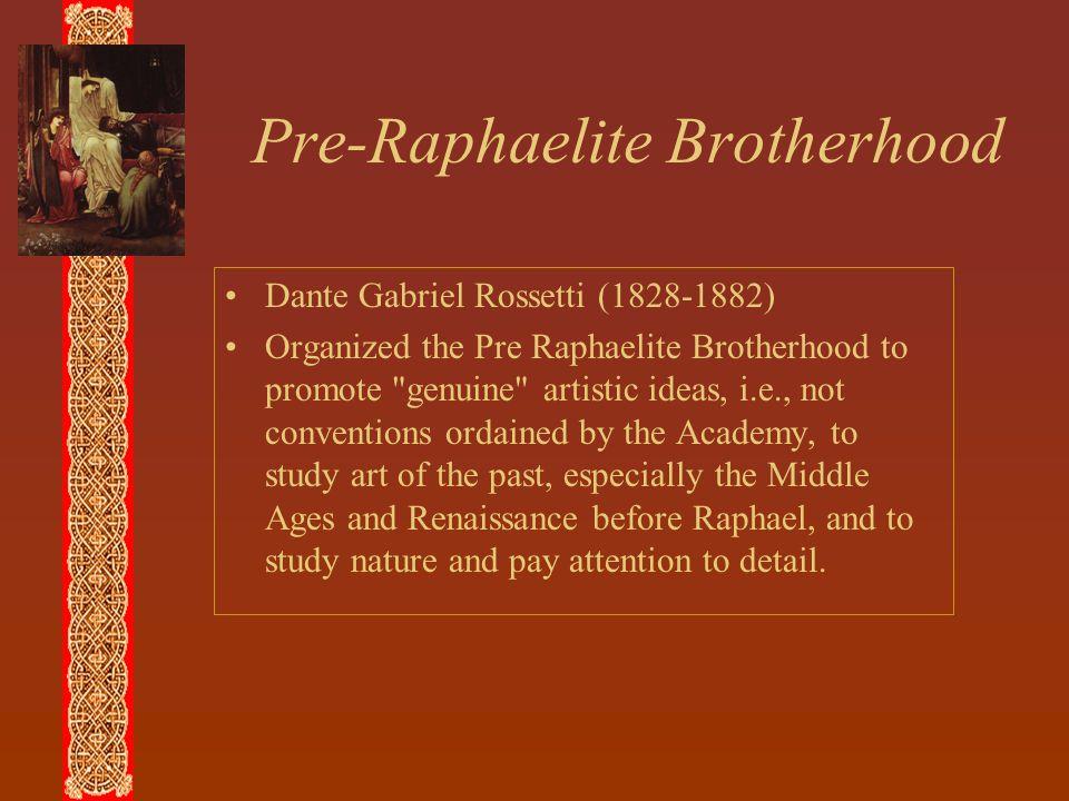 Pre-Raphaelite Brotherhood Dante Gabriel Rossetti (1828-1882) Organized the Pre Raphaelite Brotherhood to promote