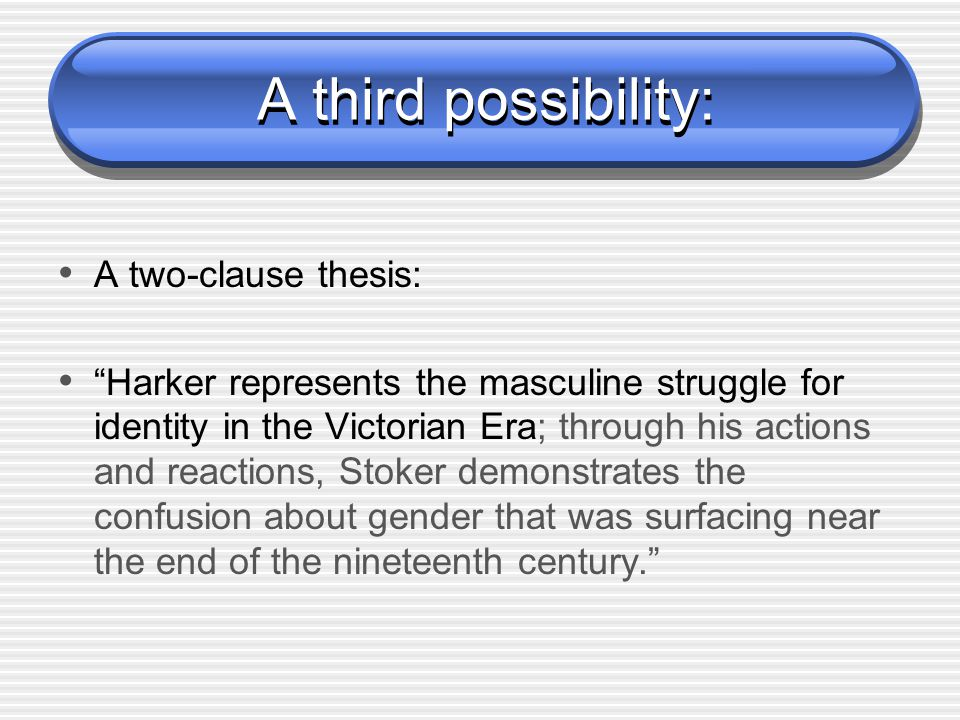 A third possibility: A two-clause thesis: Harker represents the masculine struggle for identity in the Victorian Era; through his actions and reactions, Stoker demonstrates the confusion about gender that was surfacing near the end of the nineteenth century.
