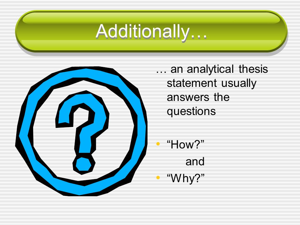 Additionally… … an analytical thesis statement usually answers the questions How and Why