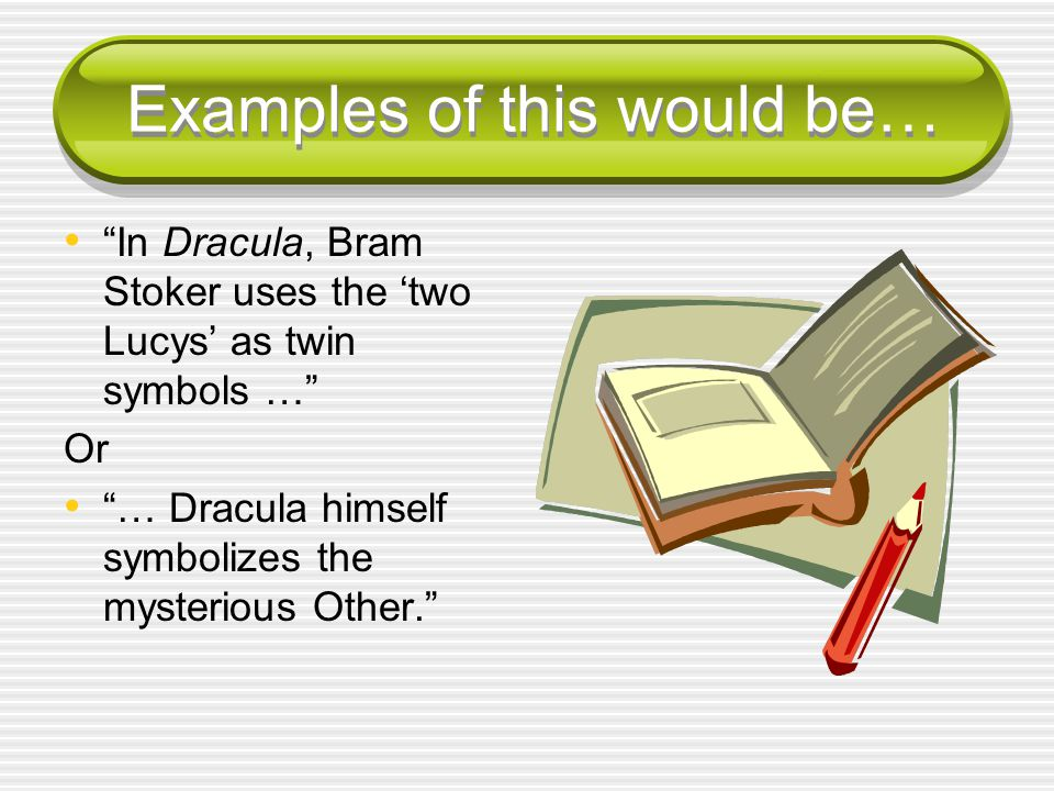 Examples of this would be… In Dracula, Bram Stoker uses the 'two Lucys' as twin symbols … Or … Dracula himself symbolizes the mysterious Other.