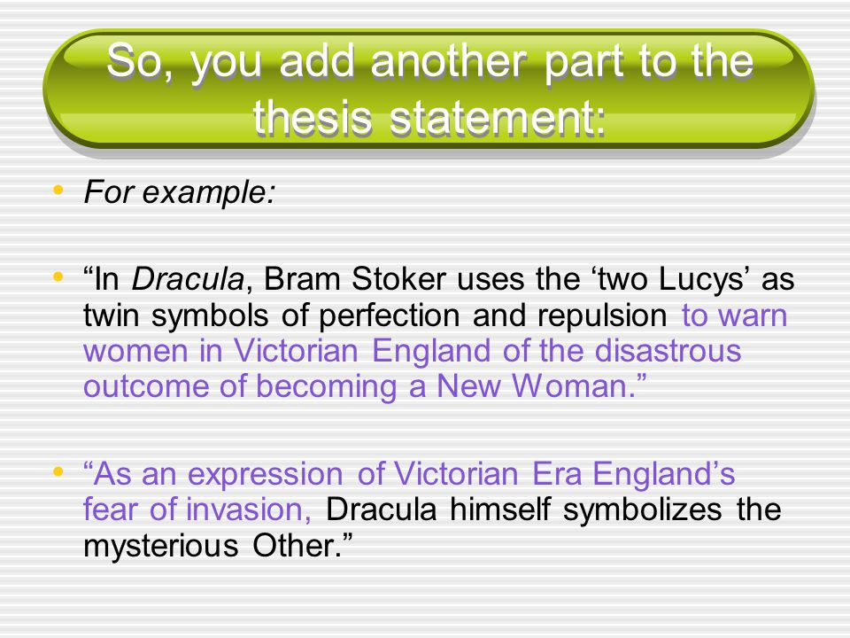 So, you add another part to the thesis statement: For example: In Dracula, Bram Stoker uses the 'two Lucys' as twin symbols of perfection and repulsion to warn women in Victorian England of the disastrous outcome of becoming a New Woman. As an expression of Victorian Era England's fear of invasion, Dracula himself symbolizes the mysterious Other.