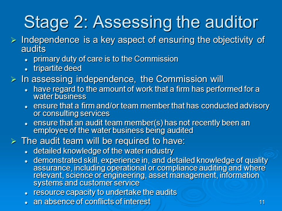 11 Stage 2: Assessing the auditor  Independence is a key aspect of ensuring the objectivity of audits primary duty of care is to the Commission primary duty of care is to the Commission tripartite deed tripartite deed  In assessing independence, the Commission will have regard to the amount of work that a firm has performed for a water business have regard to the amount of work that a firm has performed for a water business ensure that a firm and/or team member that has conducted advisory or consulting services ensure that a firm and/or team member that has conducted advisory or consulting services ensure that an audit team member(s) has not recently been an employee of the water business being audited ensure that an audit team member(s) has not recently been an employee of the water business being audited  The audit team will be required to have: detailed knowledge of the water industry detailed knowledge of the water industry demonstrated skill, experience in, and detailed knowledge of quality assurance, including operational or compliance auditing and where relevant, science or engineering, asset management, information systems and customer service demonstrated skill, experience in, and detailed knowledge of quality assurance, including operational or compliance auditing and where relevant, science or engineering, asset management, information systems and customer service resource capacity to undertake the audits resource capacity to undertake the audits an absence of conflicts of interest an absence of conflicts of interest
