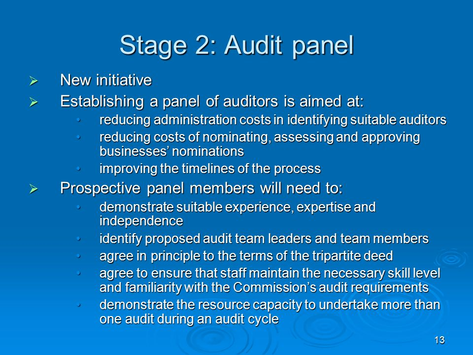 13 Stage 2: Audit panel  New initiative  Establishing a panel of auditors is aimed at: reducing administration costs in identifying suitable auditorsreducing administration costs in identifying suitable auditors reducing costs of nominating, assessing and approving businesses' nominationsreducing costs of nominating, assessing and approving businesses' nominations improving the timelines of the processimproving the timelines of the process  Prospective panel members will need to: demonstrate suitable experience, expertise and independencedemonstrate suitable experience, expertise and independence identify proposed audit team leaders and team membersidentify proposed audit team leaders and team members agree in principle to the terms of the tripartite deedagree in principle to the terms of the tripartite deed agree to ensure that staff maintain the necessary skill level and familiarity with the Commission's audit requirementsagree to ensure that staff maintain the necessary skill level and familiarity with the Commission's audit requirements demonstrate the resource capacity to undertake more than one audit during an audit cycledemonstrate the resource capacity to undertake more than one audit during an audit cycle