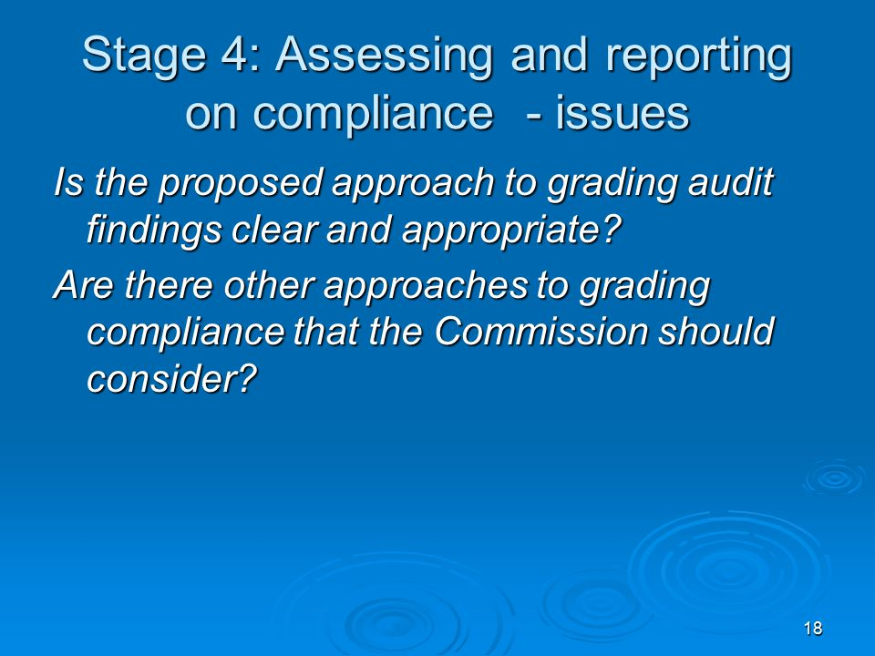 18 Stage 4: Assessing and reporting on compliance - issues Is the proposed approach to grading audit findings clear and appropriate? Are there other a
