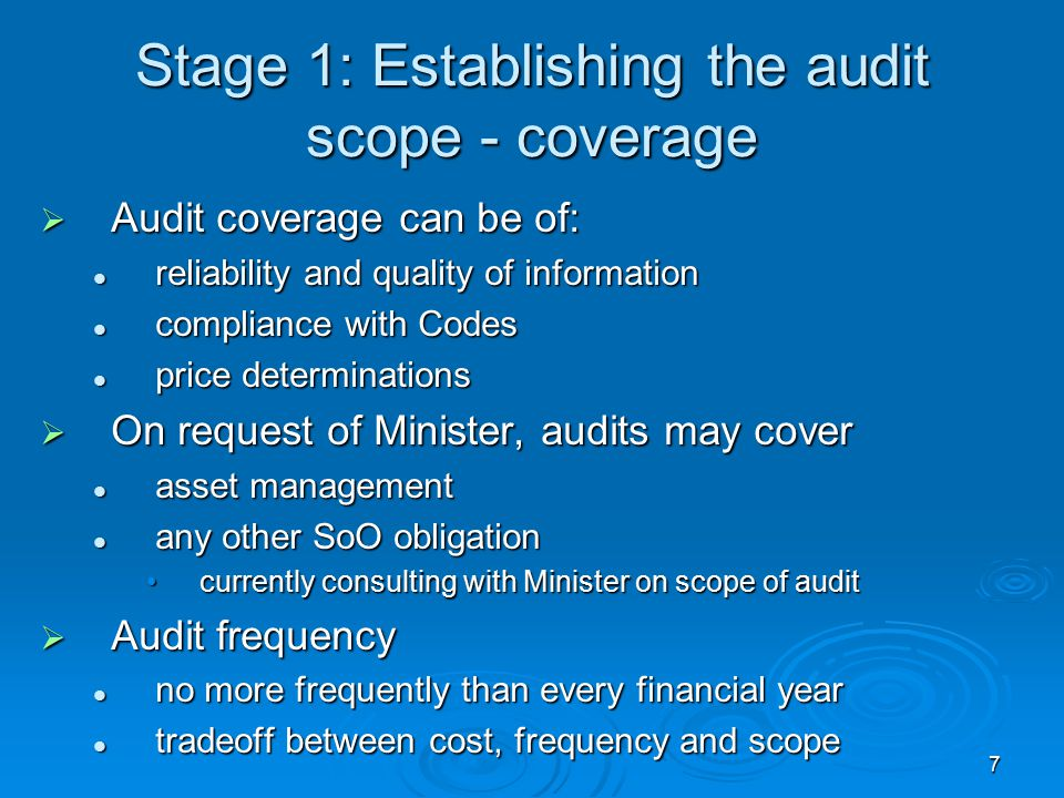 7 Stage 1: Establishing the audit scope - coverage  Audit coverage can be of: reliability and quality of information reliability and quality of information compliance with Codes compliance with Codes price determinations price determinations  On request of Minister, audits may cover asset management asset management any other SoO obligation any other SoO obligation currently consulting with Minister on scope of auditcurrently consulting with Minister on scope of audit  Audit frequency no more frequently than every financial year no more frequently than every financial year tradeoff between cost, frequency and scope tradeoff between cost, frequency and scope