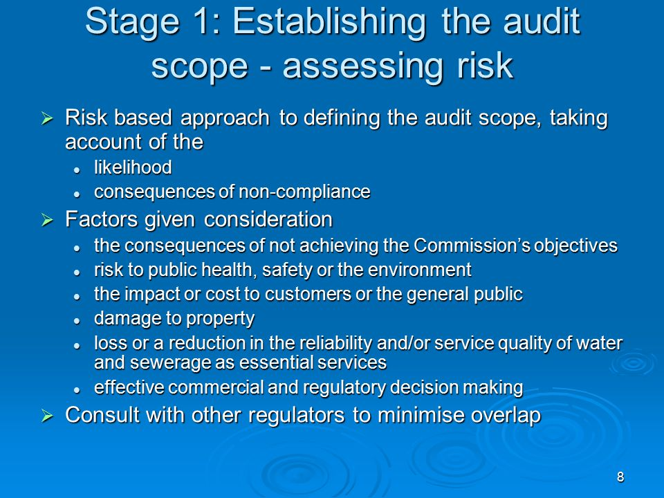 8 Stage 1: Establishing the audit scope - assessing risk  Risk based approach to defining the audit scope, taking account of the likelihood likelihood consequences of non-compliance consequences of non-compliance  Factors given consideration the consequences of not achieving the Commission's objectives the consequences of not achieving the Commission's objectives risk to public health, safety or the environment risk to public health, safety or the environment the impact or cost to customers or the general public the impact or cost to customers or the general public damage to property damage to property loss or a reduction in the reliability and/or service quality of water and sewerage as essential services loss or a reduction in the reliability and/or service quality of water and sewerage as essential services effective commercial and regulatory decision making effective commercial and regulatory decision making  Consult with other regulators to minimise overlap