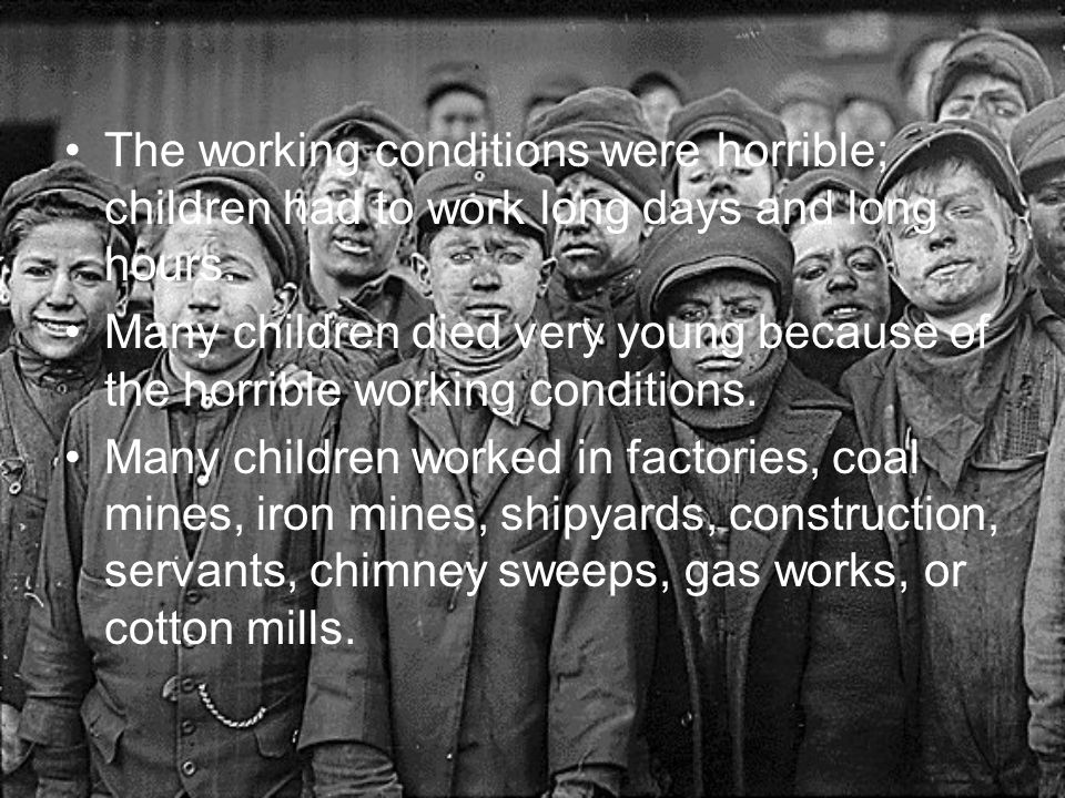 The working conditions were horrible; children had to work long days and long hours.