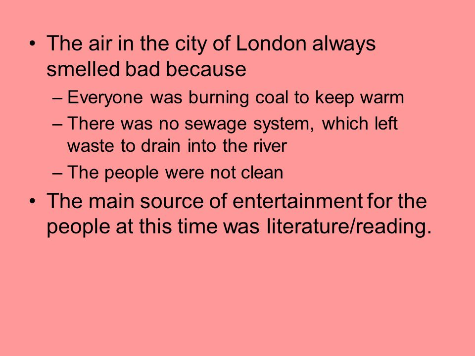 The air in the city of London always smelled bad because –Everyone was burning coal to keep warm –There was no sewage system, which left waste to drain into the river –The people were not clean The main source of entertainment for the people at this time was literature/reading.