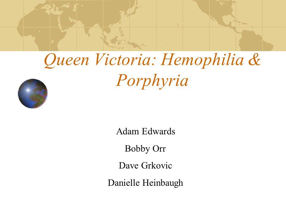 Queen Victoria: Hemophilia & Porphyria Adam Edwards Bobby Orr Dave Grkovic Danielle Heinbaugh