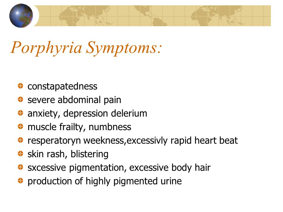Porphyria Symptoms: constapatedness severe abdominal pain anxiety, depression delerium muscle frailty, numbness resperatoryn weekness,excessivly rapid heart beat skin rash, blistering sxcessive pigmentation, excessive body hair production of highly pigmented urine