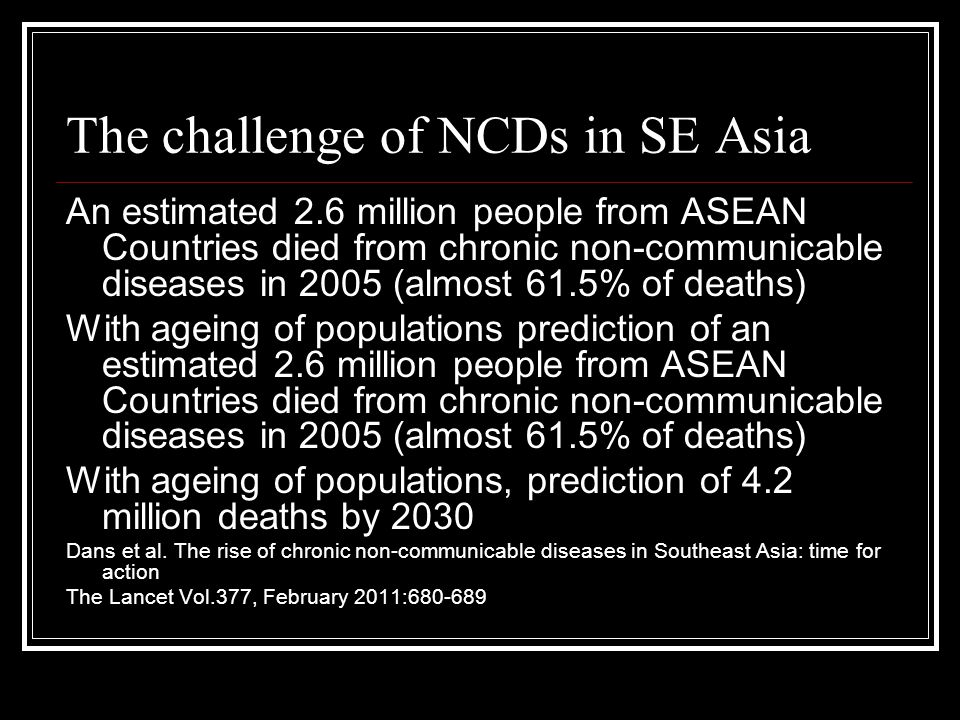 The challenge of NCDs in SE Asia An estimated 2.6 million people from ASEAN Countries died from chronic non-communicable diseases in 2005 (almost 61.5