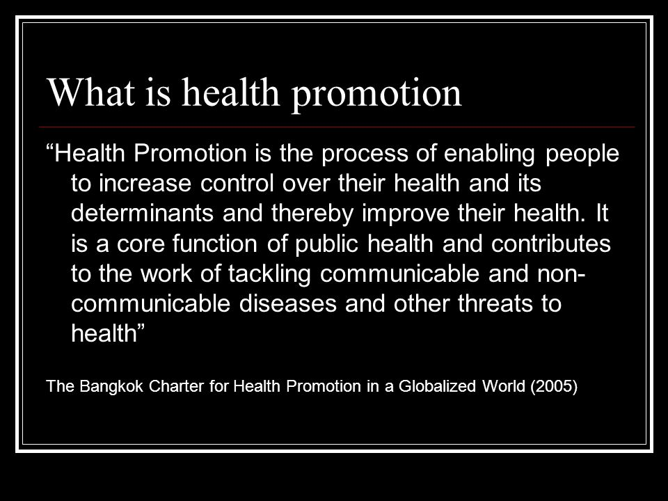 "What is health promotion ""Health Promotion is the process of enabling people to increase control over their health and its determinants and thereby im"