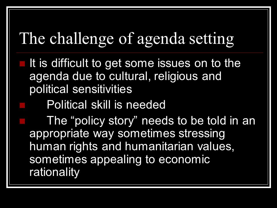 The challenge of agenda setting It is difficult to get some issues on to the agenda due to cultural, religious and political sensitivities Political s