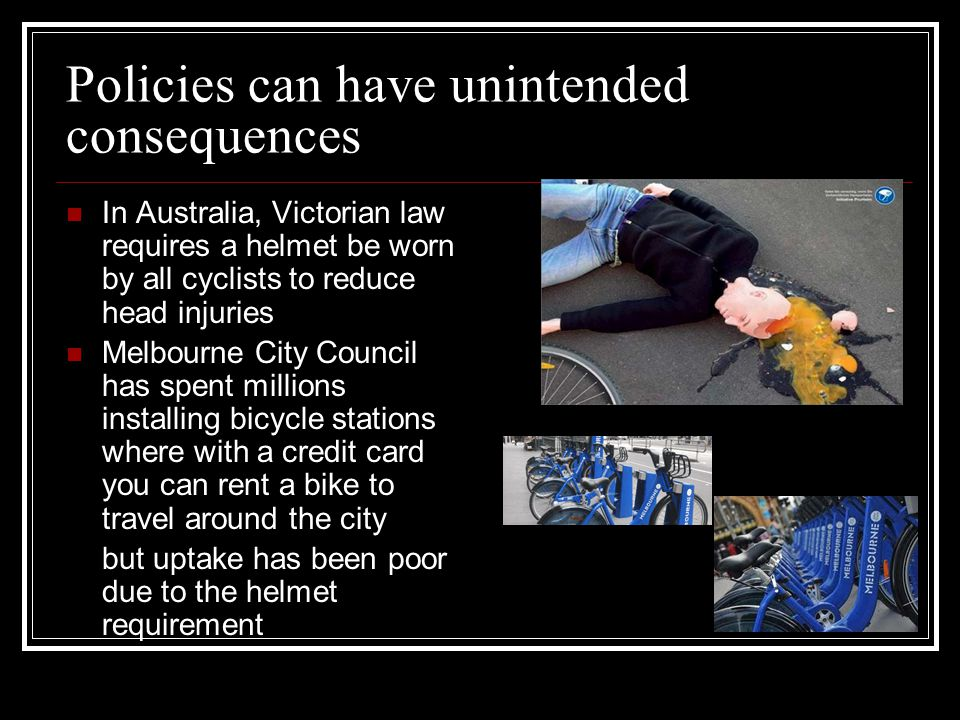 Policies can have unintended consequences In Australia, Victorian law requires a helmet be worn by all cyclists to reduce head injuries Melbourne City