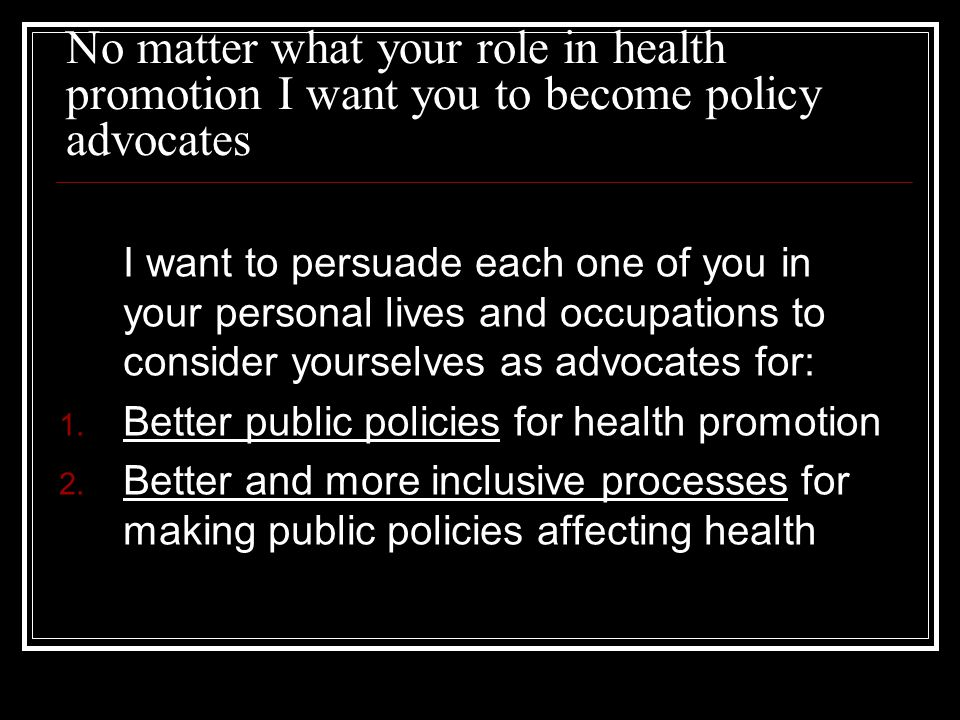 No matter what your role in health promotion I want you to become policy advocates I want to persuade each one of you in your personal lives and occup