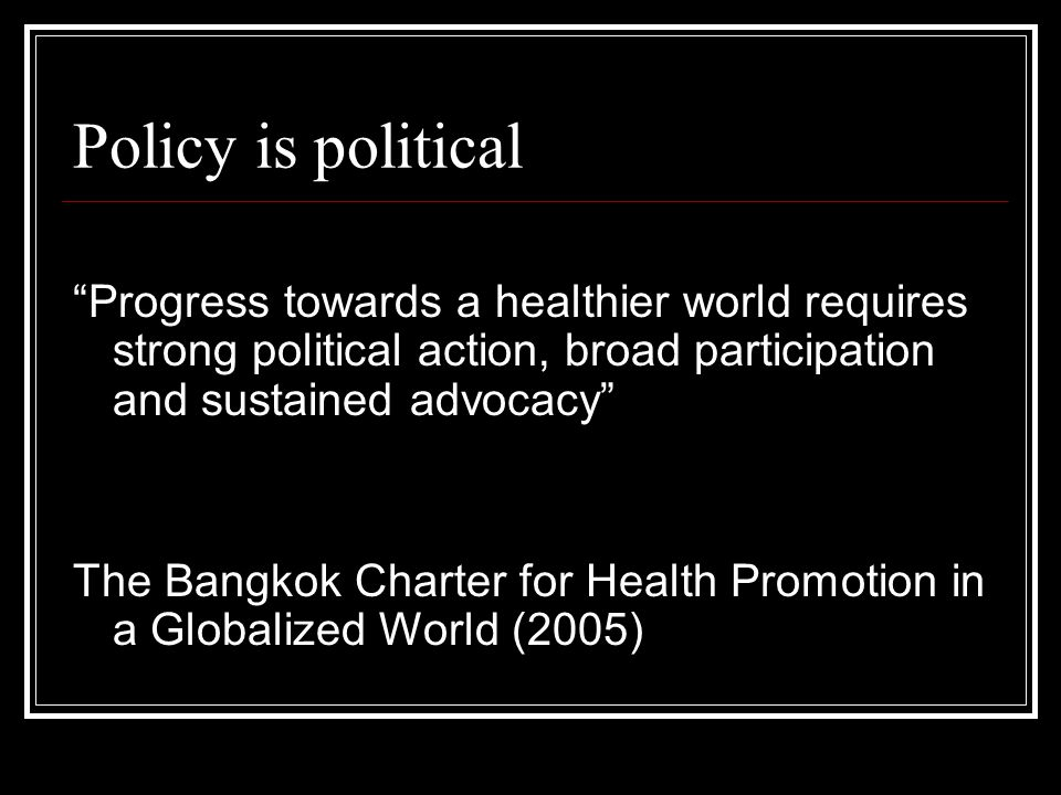 "Policy is political ""Progress towards a healthier world requires strong political action, broad participation and sustained advocacy"" The Bangkok Char"