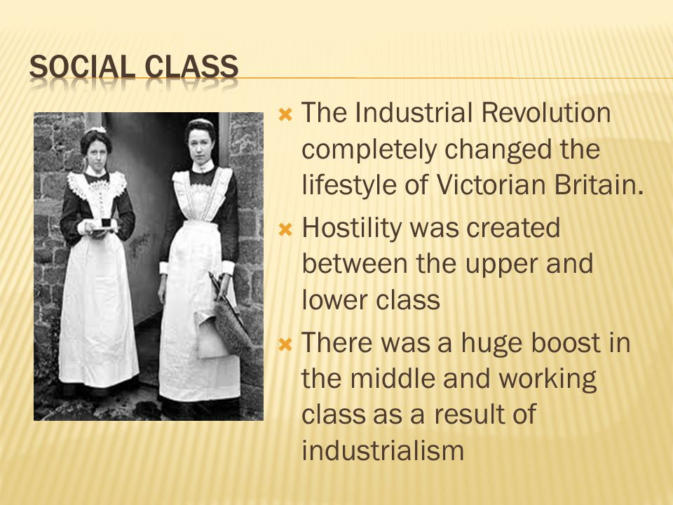  The Industrial Revolution completely changed the lifestyle of Victorian Britain.  Hostility was created between the upper and lower class  There w