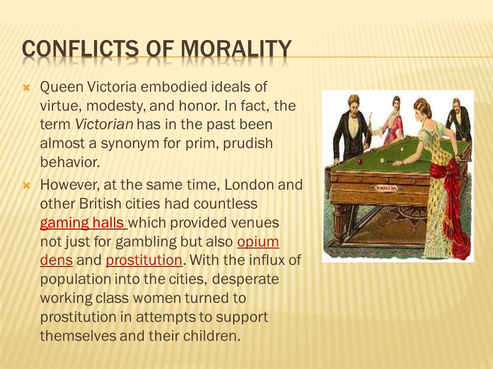  Queen Victoria embodied ideals of virtue, modesty, and honor. In fact, the term Victorian has in the past been almost a synonym for prim, prudish be