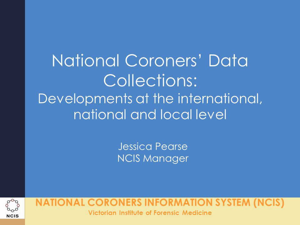 NATIONAL CORONERS INFORMATION SYSTEM (NCIS) Victorian Institute of Forensic Medicine The Local Perspective (1) Localised mortality data –Geo-coding of residential, incident & death address to specific boundary tags i.e.