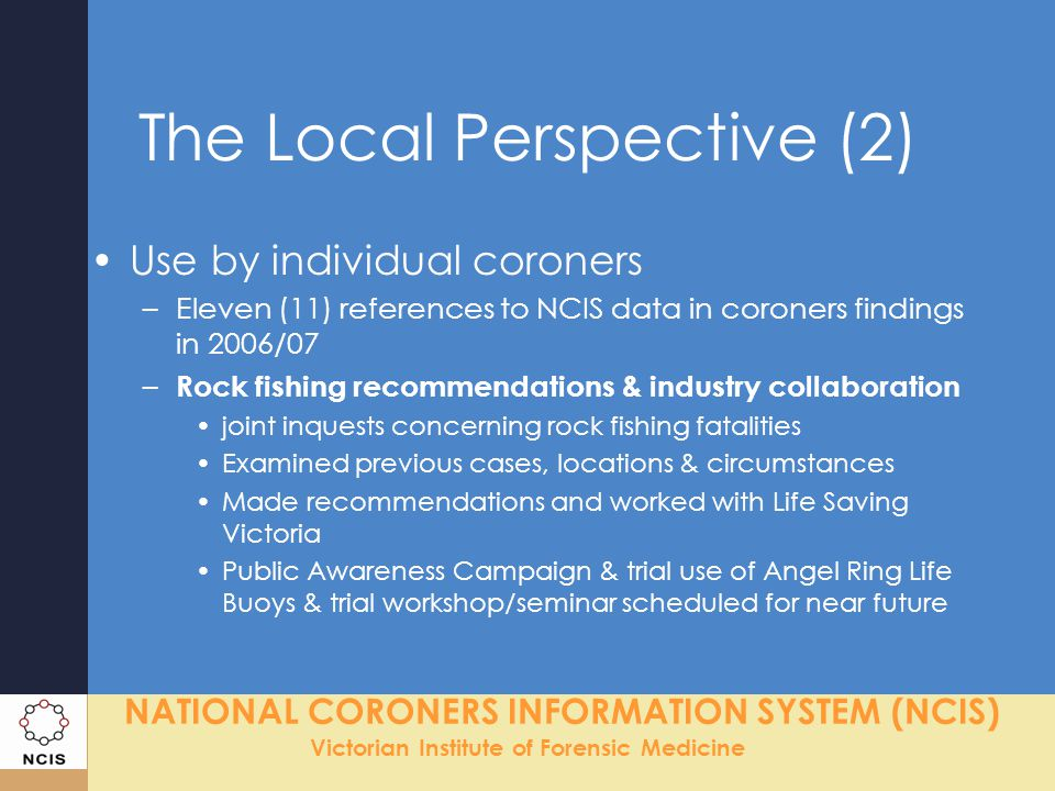 NATIONAL CORONERS INFORMATION SYSTEM (NCIS) Victorian Institute of Forensic Medicine The Local Perspective (2) Use by individual coroners –Eleven (11) references to NCIS data in coroners findings in 2006/07 – Rock fishing recommendations & industry collaboration joint inquests concerning rock fishing fatalities Examined previous cases, locations & circumstances Made recommendations and worked with Life Saving Victoria Public Awareness Campaign & trial use of Angel Ring Life Buoys & trial workshop/seminar scheduled for near future