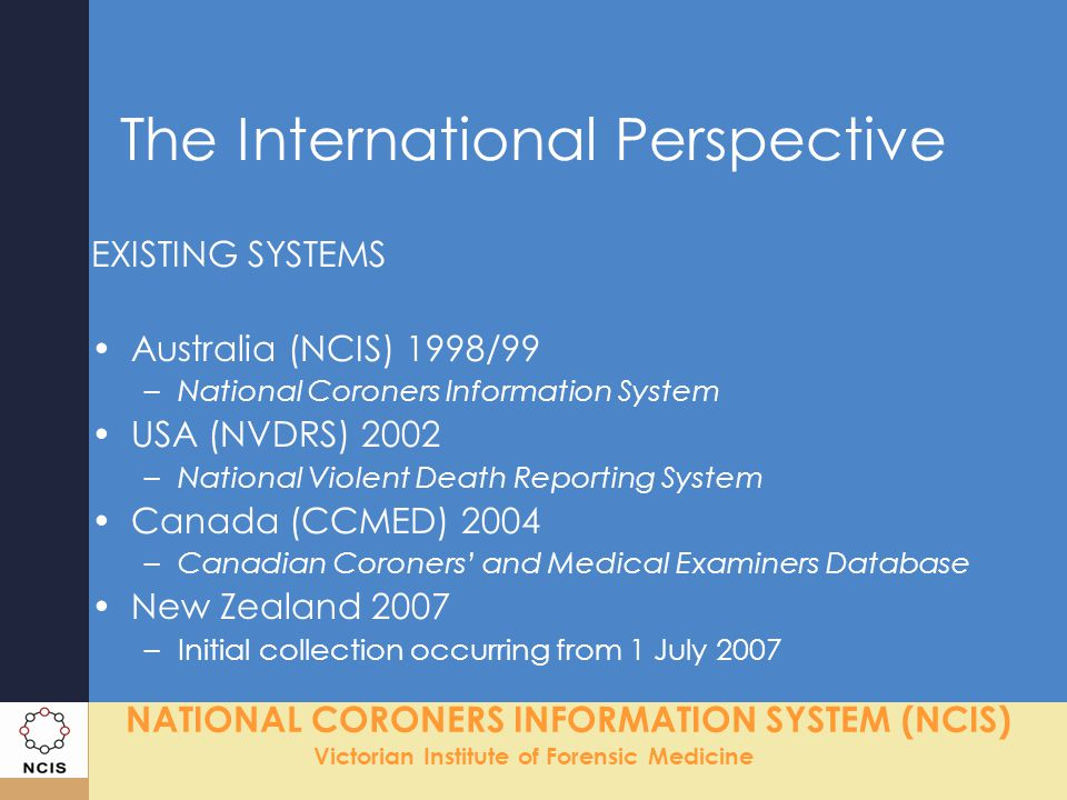 NATIONAL CORONERS INFORMATION SYSTEM (NCIS) Victorian Institute of Forensic Medicine The International Perspective EXISTING SYSTEMS Australia (NCIS) 1