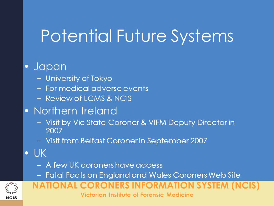 NATIONAL CORONERS INFORMATION SYSTEM (NCIS) Victorian Institute of Forensic Medicine Comparing Existing Systems SystemRegionsData collection scope Status NCIS 8/8All reported deaths – July 2000 Fully implemented NVDRS 17/50Homicides & suicides - Jan 2003 Partially implemented CCMED 4/13All reported deaths – Jan 2005 Pilot NZ 16/16All reported deaths – July 2007 Commenced