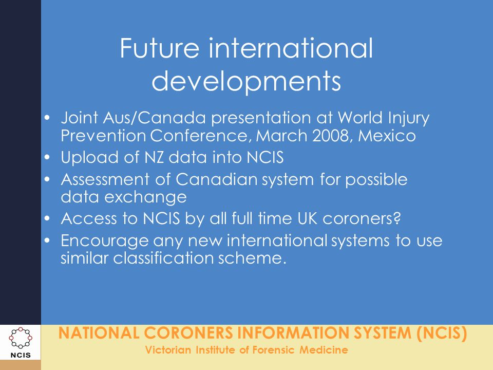 NATIONAL CORONERS INFORMATION SYSTEM (NCIS) Victorian Institute of Forensic Medicine Future international developments Joint Aus/Canada presentation a