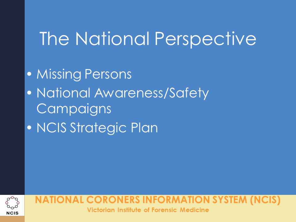 NATIONAL CORONERS INFORMATION SYSTEM (NCIS) Victorian Institute of Forensic Medicine Missing Persons National Missing Persons Database –Attended workshop for dbase specs –Liaison with CrimTrak and AFP about use of unidentified remain details on NCIS Unidentified Remain Details to Police –CD sent to all missing person police units around Australia containing unidentified remains on the NCIS (bi-annually) Height, weight, gender, age, ethnicity, clothing, hair & eye colour, any ID marks.