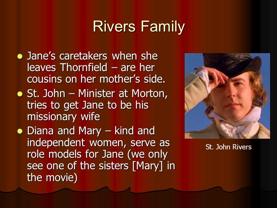 Rivers Family Jane's caretakers when she leaves Thornfield – are her cousins on her mother's side.