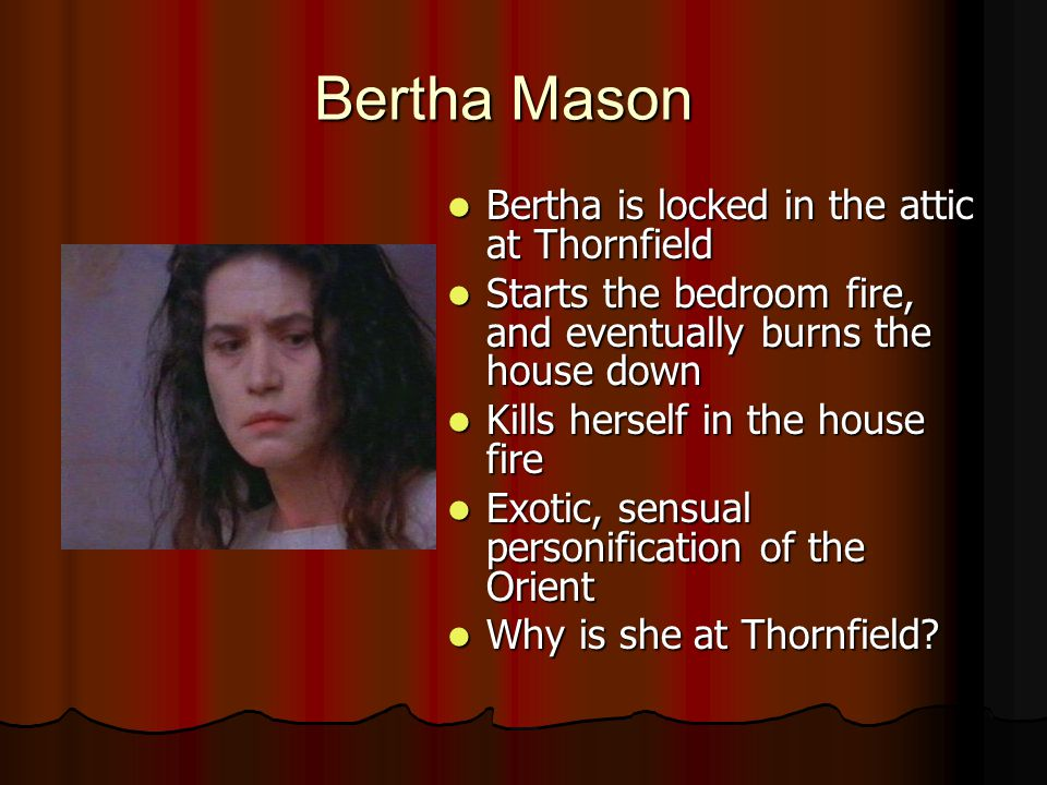 Bertha Mason Bertha is locked in the attic at Thornfield Bertha is locked in the attic at Thornfield Starts the bedroom fire, and eventually burns the house down Starts the bedroom fire, and eventually burns the house down Kills herself in the house fire Kills herself in the house fire Exotic, sensual personification of the Orient Exotic, sensual personification of the Orient Why is she at Thornfield.