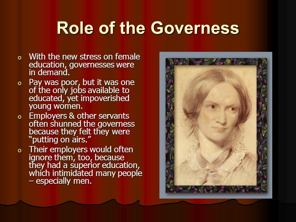 Role of the Governess o With the new stress on female education, governesses were in demand.