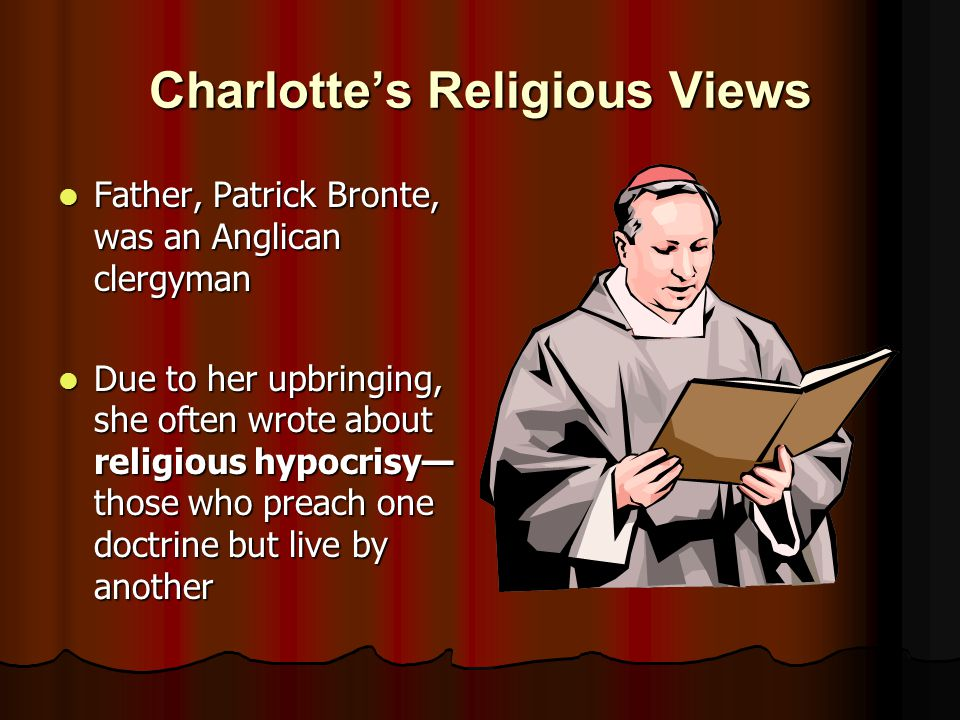 Charlotte's Religious Views Father, Patrick Bronte, was an Anglican clergyman Father, Patrick Bronte, was an Anglican clergyman Due to her upbringing, she often wrote about religious hypocrisy— those who preach one doctrine but live by another Due to her upbringing, she often wrote about religious hypocrisy— those who preach one doctrine but live by another