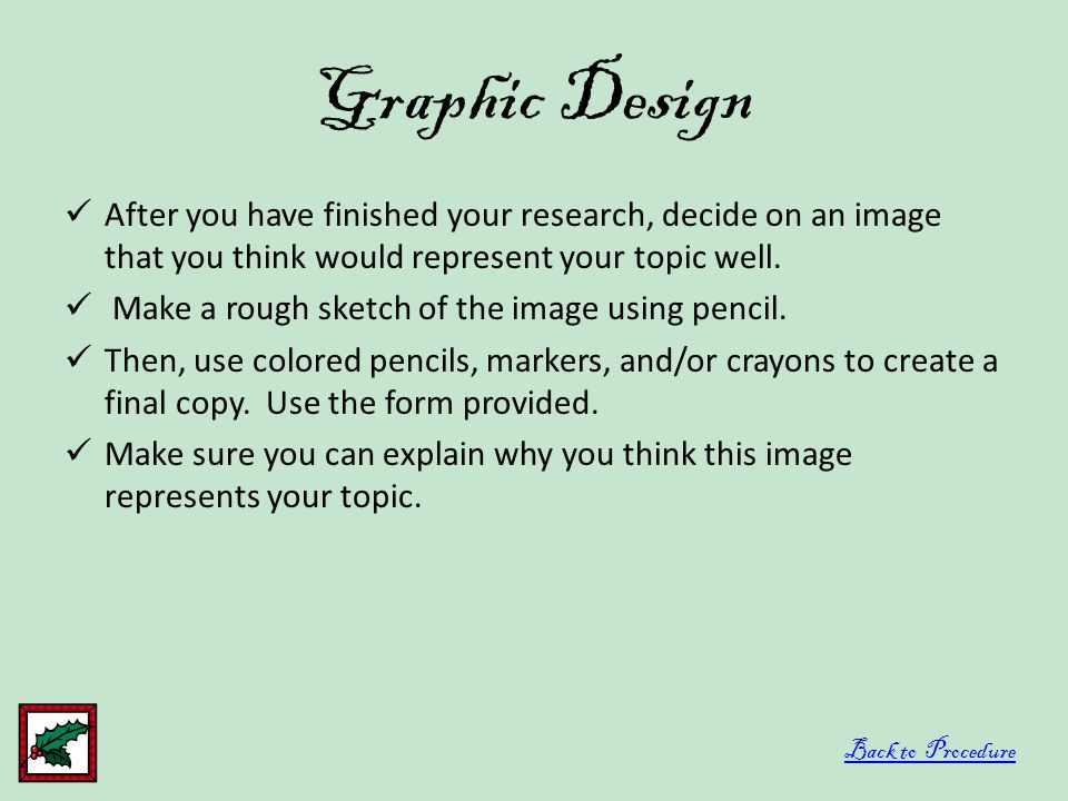 Graphic Design After you have finished your research, decide on an image that you think would represent your topic well. Make a rough sketch of the im