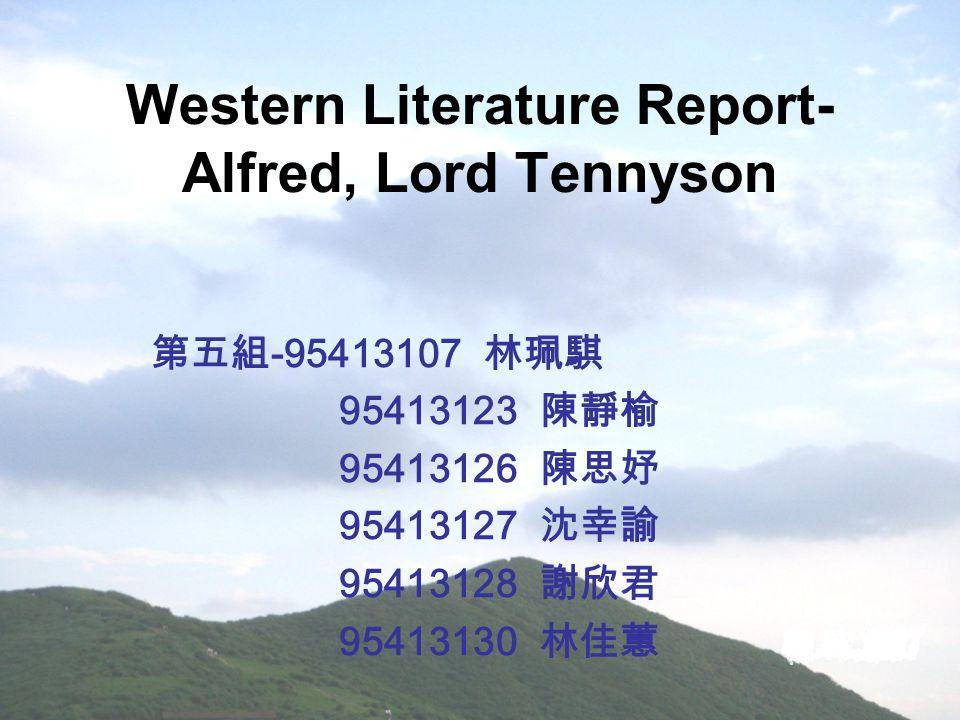 Western Literature Report- Alfred, Lord Tennyson 第五組 -95413107 林珮騏 95413123 陳靜榆 95413126 陳思妤 95413127 沈幸諭 95413128 謝欣君 95413130 林佳蕙