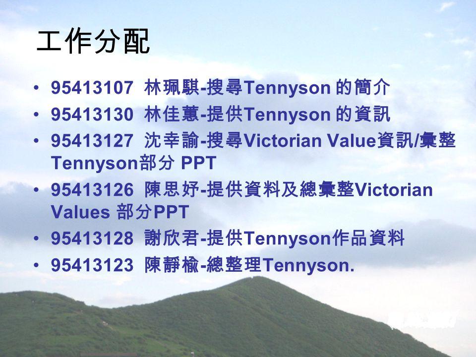 工作分配 95413107 林珮騏 - 搜尋 Tennyson 的簡介 95413130 林佳蕙 - 提供 Tennyson 的資訊 95413127 沈幸諭 - 搜尋 Victorian Value 資訊 / 彙整 Tennyson 部分 PPT 95413126 陳思妤 - 提供資料及總彙整 V
