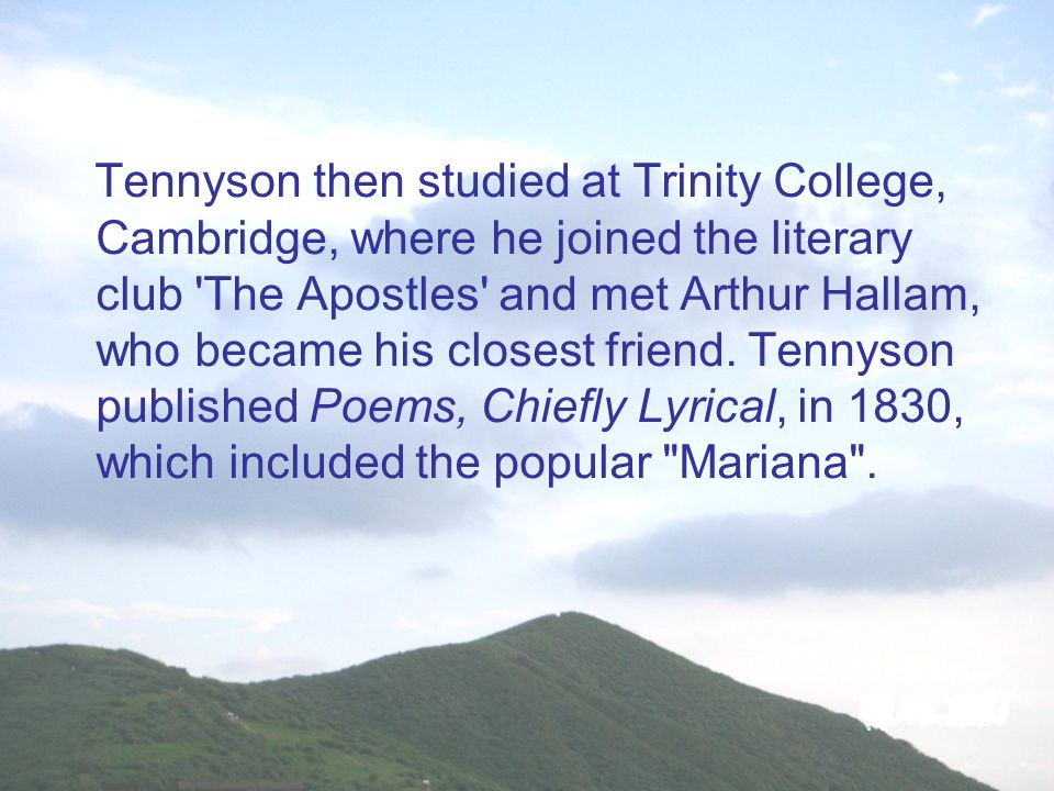 Tennyson then studied at Trinity College, Cambridge, where he joined the literary club The Apostles and met Arthur Hallam, who became his closest friend.
