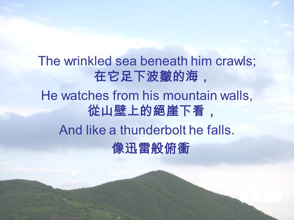 The wrinkled sea beneath him crawls; 在它足下波皺的海, He watches from his mountain walls, 從山壁上的絕崖下看, And like a thunderbolt he falls.