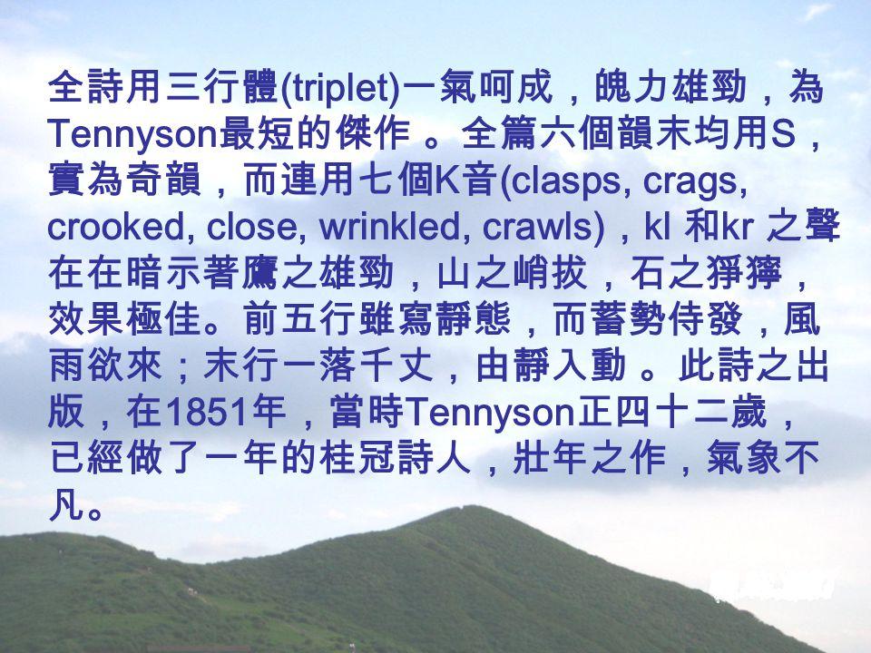 全詩用三行體 (triplet) 一氣呵成,魄力雄勁,為 Tennyson 最短的傑作 。全篇六個韻末均用 S , 實為奇韻,而連用七個 K 音 (clasps, crags, crooked, close, wrinkled, crawls) , kl 和 kr 之聲 在在暗示著鷹之雄勁,山之峭拔