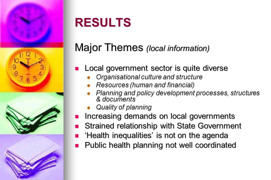 RESULTS Major Themes (local information) Local government sector is quite diverse Local government sector is quite diverse Organisational culture and structure Organisational culture and structure Resources (human and financial) Resources (human and financial) Planning and policy development processes, structures & documents Planning and policy development processes, structures & documents Quality of planning Quality of planning Increasing demands on local governments Increasing demands on local governments Strained relationship with State Government Strained relationship with State Government 'Health inequalities' is not on the agenda 'Health inequalities' is not on the agenda Public health planning not well coordinated Public health planning not well coordinated