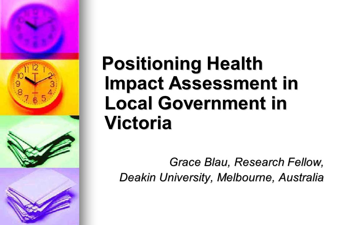 Positioning Health Impact Assessment in Local Government in Victoria Positioning Health Impact Assessment in Local Government in Victoria Grace Blau, Research Fellow, Deakin University, Melbourne, Australia