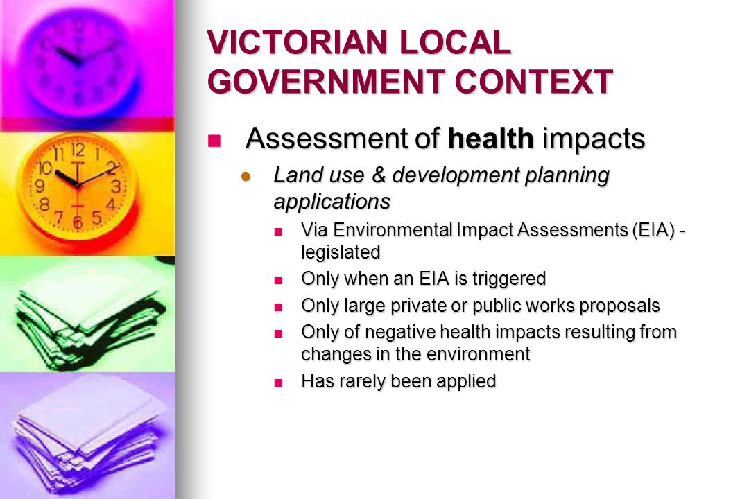 VICTORIAN LOCAL GOVERNMENT CONTEXT Assessment of health impacts Assessment of health impacts Land use & development planning applications Land use & development planning applications Via Environmental Impact Assessments (EIA) - legislated Via Environmental Impact Assessments (EIA) - legislated Only when an EIA is triggered Only when an EIA is triggered Only large private or public works proposals Only large private or public works proposals Only of negative health impacts resulting from changes in the environment Only of negative health impacts resulting from changes in the environment Has rarely been applied Has rarely been applied