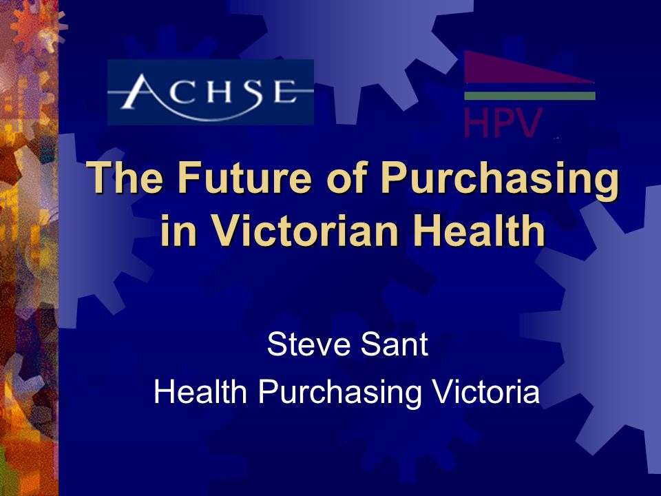 The Future of Purchasing in Victorian Health Steve Sant Health Purchasing Victoria