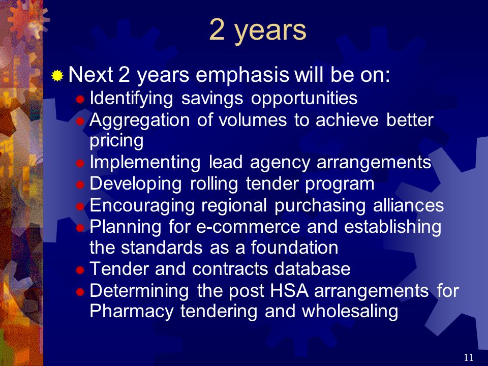 11 2 years  Next 2 years emphasis will be on:  Identifying savings opportunities  Aggregation of volumes to achieve better pricing  Implementing lead agency arrangements  Developing rolling tender program  Encouraging regional purchasing alliances  Planning for e-commerce and establishing the standards as a foundation  Tender and contracts database  Determining the post HSA arrangements for Pharmacy tendering and wholesaling