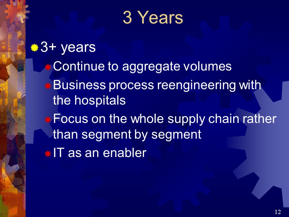 12 3 Years  3+ years  Continue to aggregate volumes  Business process reengineering with the hospitals  Focus on the whole supply chain rather than segment by segment  IT as an enabler