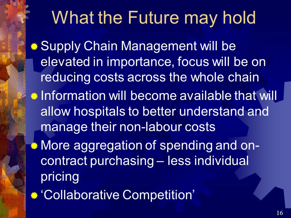 16 What the Future may hold  Supply Chain Management will be elevated in importance, focus will be on reducing costs across the whole chain  Information will become available that will allow hospitals to better understand and manage their non-labour costs  More aggregation of spending and on- contract purchasing – less individual pricing  'Collaborative Competition'